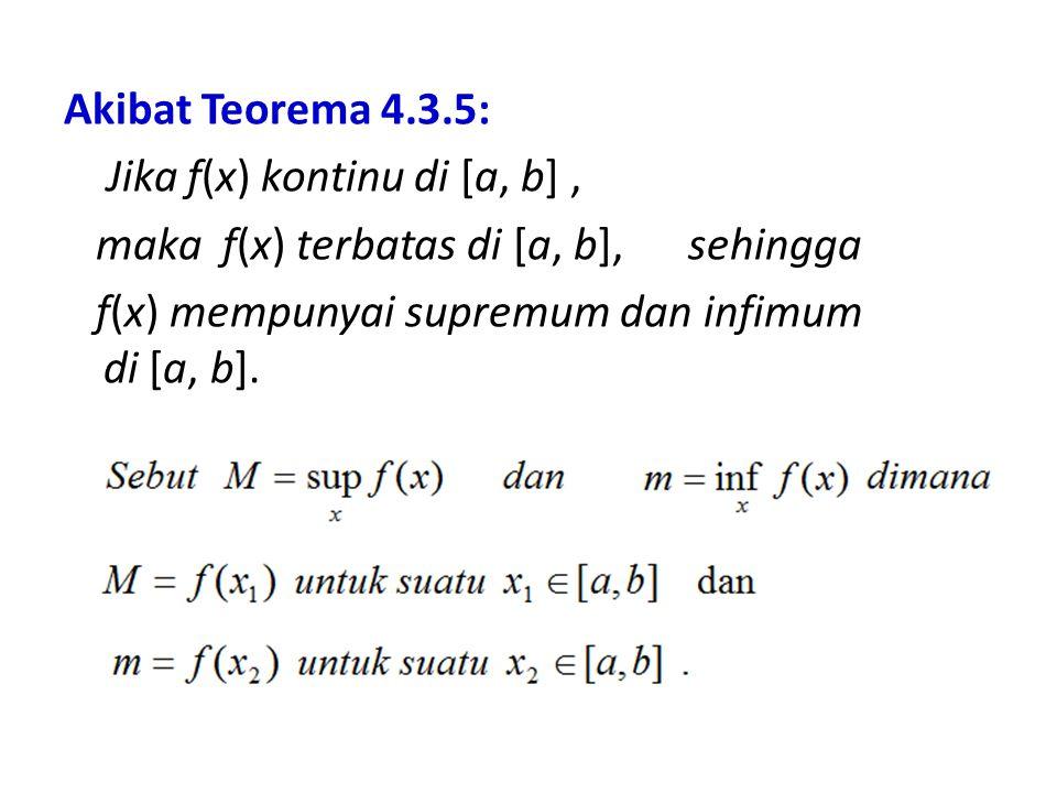 Akibat Teorema 4.3.5: Jika f(x) kontinu di [a, b], maka f(x) terbatas di [a, b], sehingga f(x) mempunyai supremum dan infimum di [a, b].