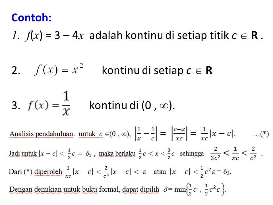 Contoh: 1.f ( x ) = 3 – 4 x adalah kontinu di setiap titik c  R. 2. kontinu di setiap c  R 3. kontinu di (0,  ).
