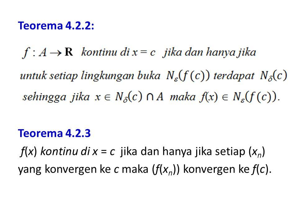 Teorema 4.2.2: Teorema 4.2.3 f(x) kontinu di x = c jika dan hanya jika setiap (x n ) yang konvergen ke c maka (f(x n )) konvergen ke f(c).