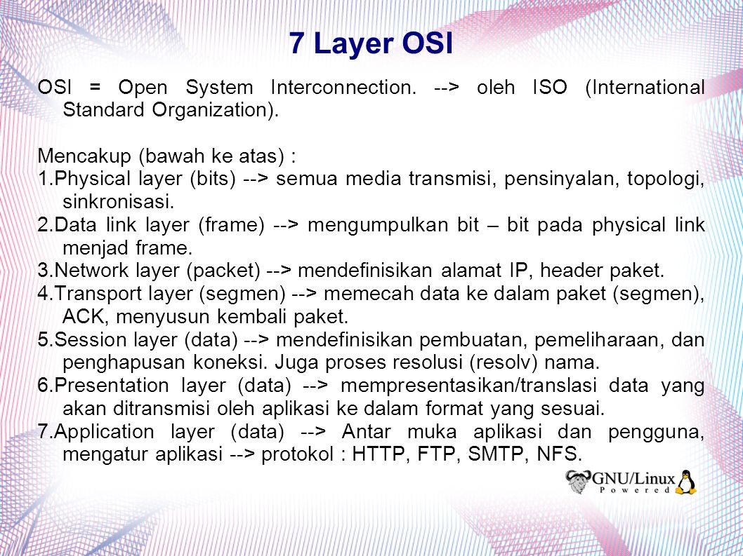 7 Layer OSI OSI = Open System Interconnection. --> oleh ISO (International Standard Organization). Mencakup (bawah ke atas) : 1.Physical layer (bits)
