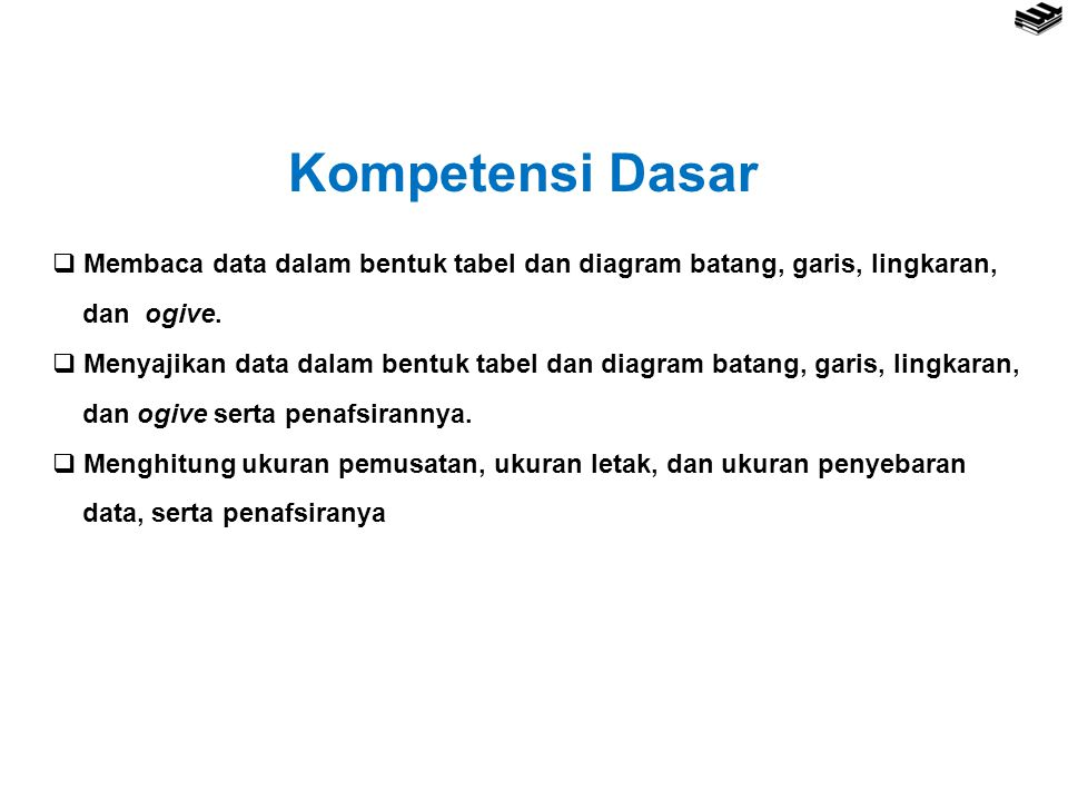 Kompetensi Dasar  Membaca data dalam bentuk tabel dan diagram batang, garis, lingkaran, dan ogive.  Menyajikan data dalam bentuk tabel dan diagram b