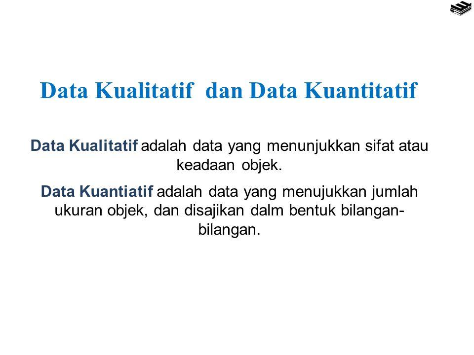 Data Kualitatif dan Data Kuantitatif Data Kualitatif adalah data yang menunjukkan sifat atau keadaan objek. Data Kuantiatif adalah data yang menujukka