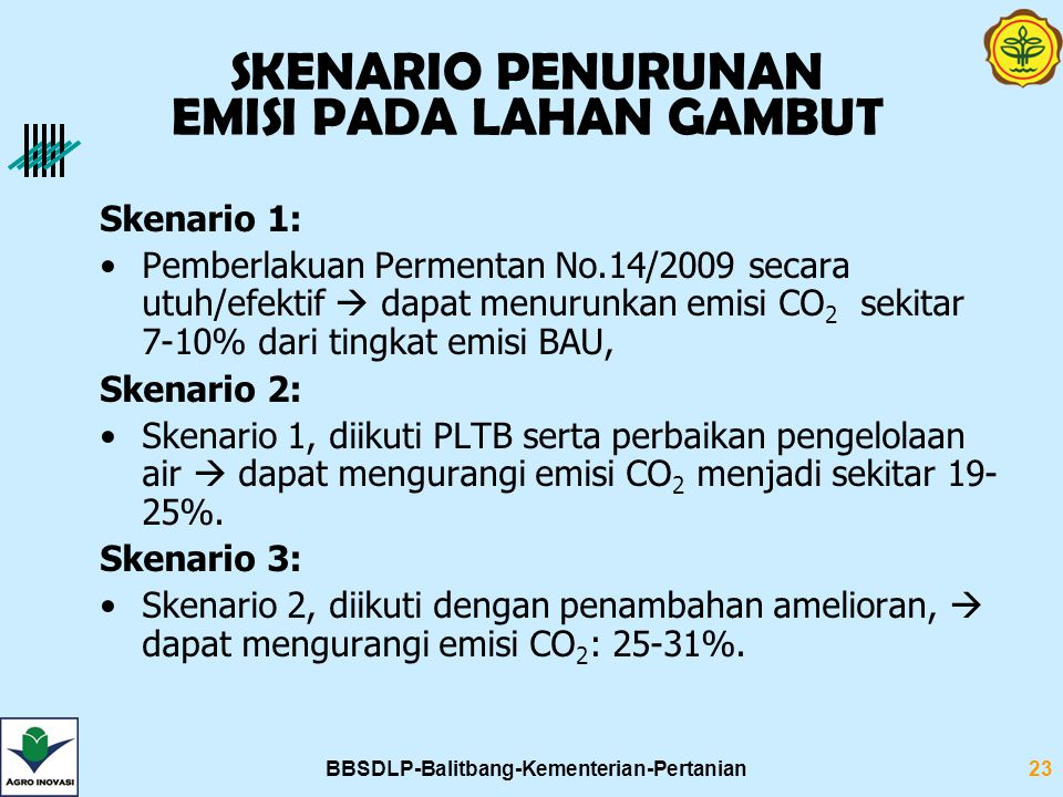 BBSDLP-Balitbang-Kementerian-Pertanian23 Skenario 1: Pemberlakuan Permentan No.14/2009 secara utuh/efektif  dapat menurunkan emisi CO 2 sekitar 7-10% dari tingkat emisi BAU, Skenario 2: Skenario 1, diikuti PLTB serta perbaikan pengelolaan air  dapat mengurangi emisi CO 2 menjadi sekitar 19- 25%.