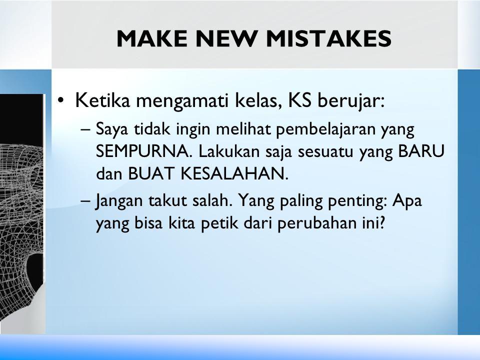 MAKE NEW MISTAKES Ketika mengamati kelas, KS berujar: –Saya tidak ingin melihat pembelajaran yang SEMPURNA. Lakukan saja sesuatu yang BARU dan BUAT KE