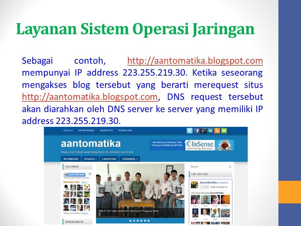 Layanan Sistem Operasi Jaringan Sebagai contoh, http://aantomatika.blogspot.com mempunyai IP address 223.255.219.30. Ketika seseorang mengakses blog t
