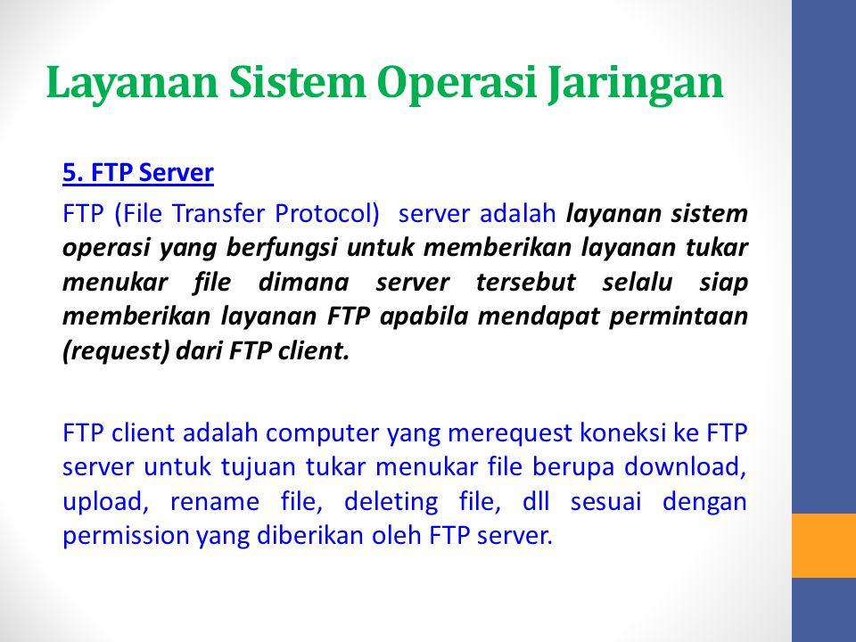 Layanan Sistem Operasi Jaringan 5. FTP Server FTP (File Transfer Protocol) server adalah layanan sistem operasi yang berfungsi untuk memberikan layana