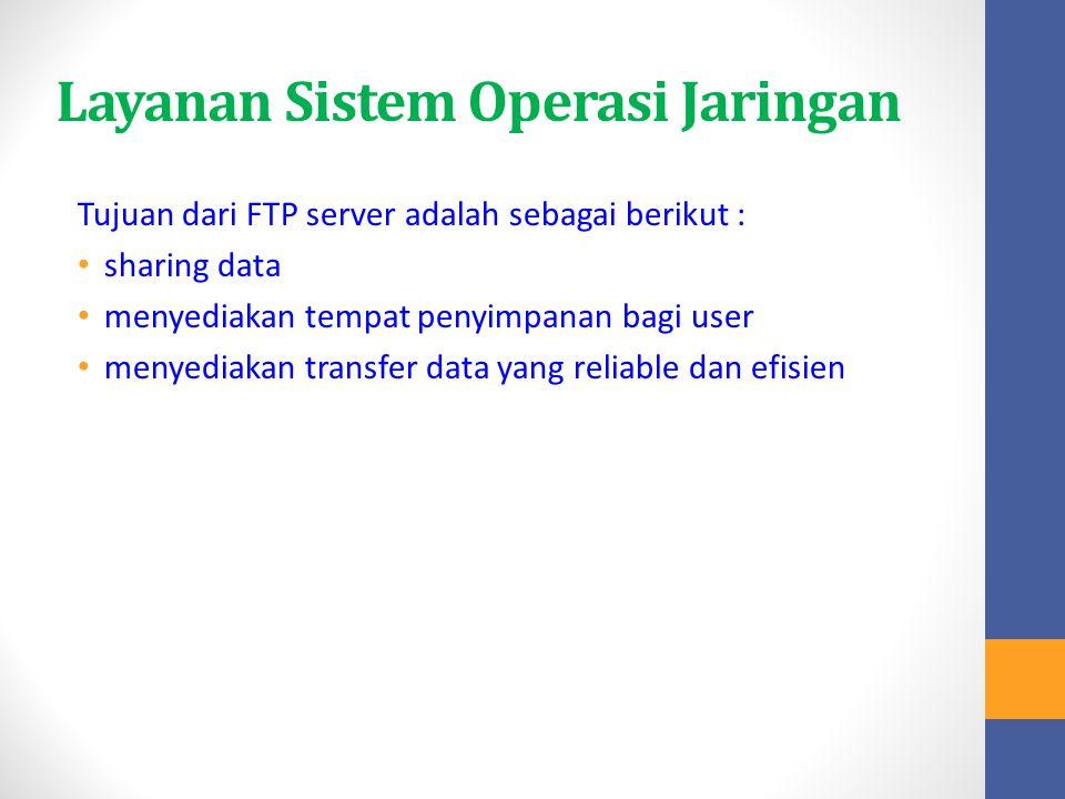 Layanan Sistem Operasi Jaringan Tujuan dari FTP server adalah sebagai berikut : sharing data menyediakan tempat penyimpanan bagi user menyediakan tran