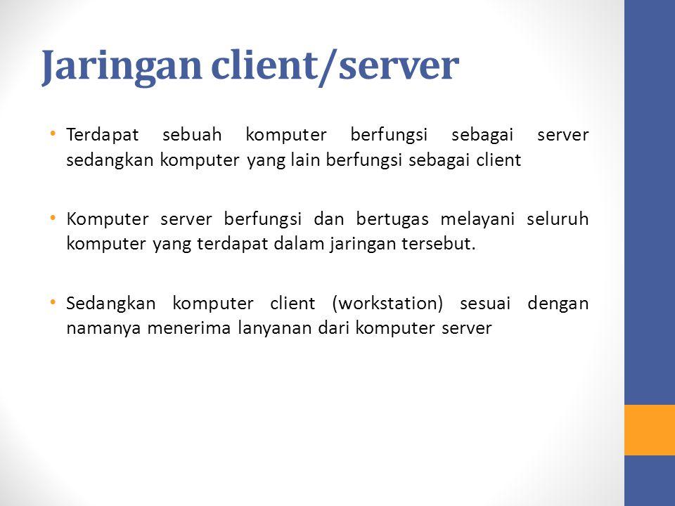 Jaringan client/server Terdapat sebuah komputer berfungsi sebagai server sedangkan komputer yang lain berfungsi sebagai client Komputer server berfung