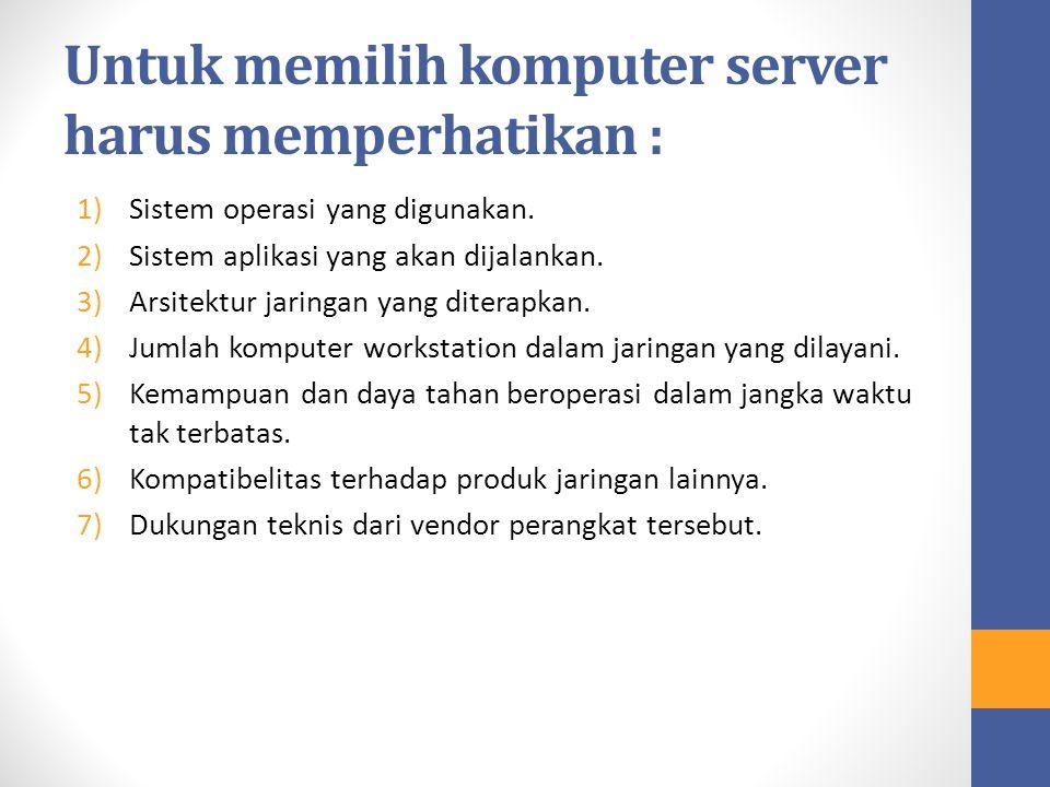 Untuk memilih komputer server harus memperhatikan : 1)Sistem operasi yang digunakan. 2)Sistem aplikasi yang akan dijalankan. 3)Arsitektur jaringan yan