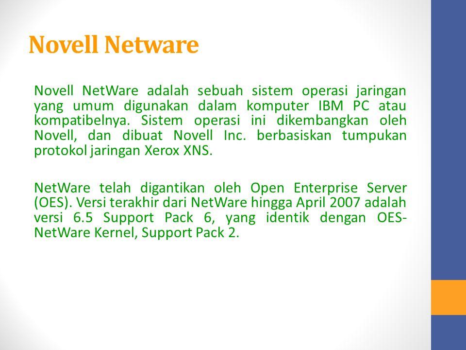 Novell Netware Novell NetWare adalah sebuah sistem operasi jaringan yang umum digunakan dalam komputer IBM PC atau kompatibelnya. Sistem operasi ini d