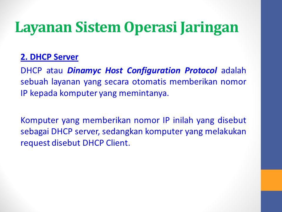 Layanan Sistem Operasi Jaringan 2. DHCP Server DHCP atau Dinamyc Host Configuration Protocol adalah sebuah layanan yang secara otomatis memberikan nom