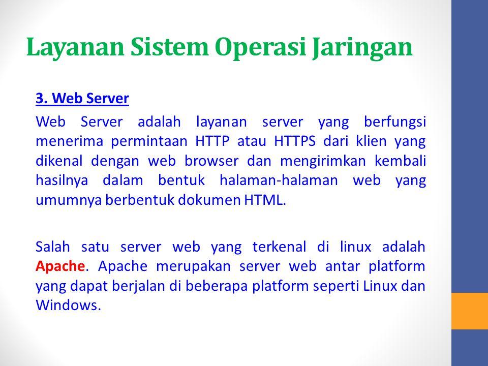 Layanan Sistem Operasi Jaringan 3. Web Server Web Server adalah layanan server yang berfungsi menerima permintaan HTTP atau HTTPS dari klien yang dike