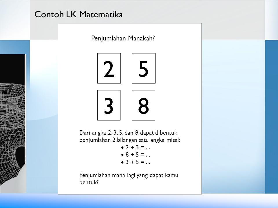 Contoh LK Matematika 2 3 5 8 Dari angka 2, 3, 5, dan 8 dapat dibentuk penjumlahan 2 bilangan satu angka misal:  2 + 3 =...  8 + 5 =...  3 + 5 =...