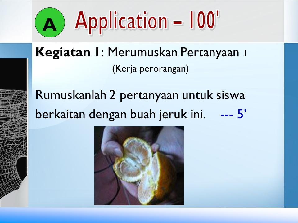 Kegiatan 1: Merumuskan Pertanyaan 1 (Kerja perorangan) Rumuskanlah 2 pertanyaan untuk siswa berkaitan dengan buah jeruk ini. --- 5' A