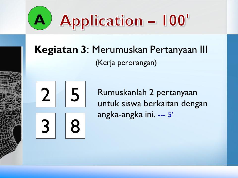 Kegiatan 3: Merumuskan Pertanyaan III (Kerja perorangan) A Rumuskanlah 2 pertanyaan untuk siswa berkaitan dengan angka-angka ini. --- 5' 38 25