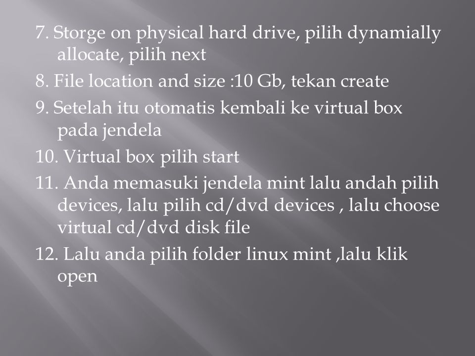 7. Storge on physical hard drive, pilih dynamially allocate, pilih next 8. File location and size :10 Gb, tekan create 9. Setelah itu otomatis kembali
