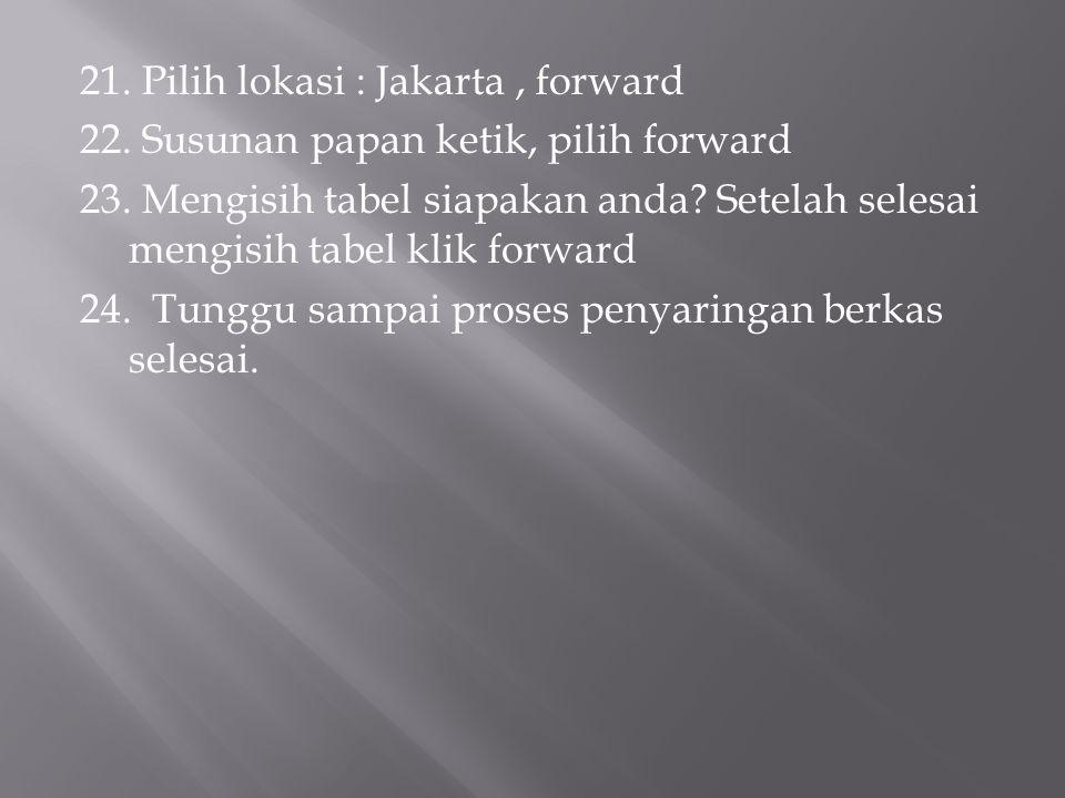 21. Pilih lokasi : Jakarta, forward 22. Susunan papan ketik, pilih forward 23. Mengisih tabel siapakan anda? Setelah selesai mengisih tabel klik forwa