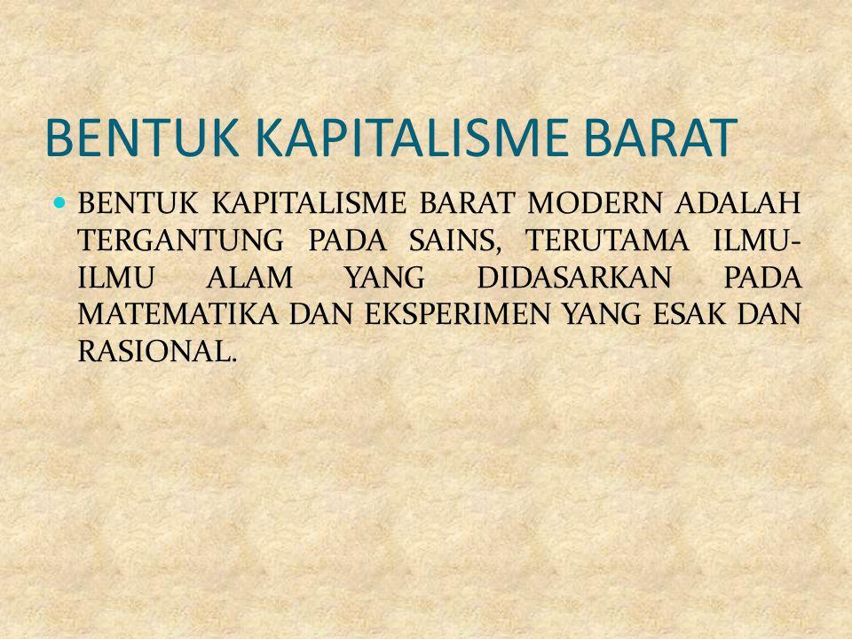 BENTUK KAPITALISME BARAT BENTUK KAPITALISME BARAT MODERN ADALAH TERGANTUNG PADA SAINS, TERUTAMA ILMU- ILMU ALAM YANG DIDASARKAN PADA MATEMATIKA DAN EKSPERIMEN YANG ESAK DAN RASIONAL.