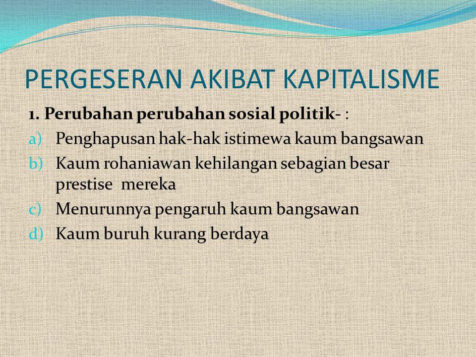 PERGESERAN AKIBAT KAPITALISME 1. Perubahan perubahan sosial politik- : a) Penghapusan hak-hak istimewa kaum bangsawan b) Kaum rohaniawan kehilangan se