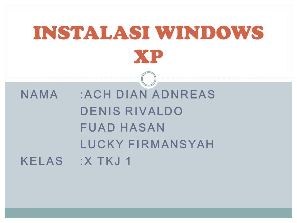 NAMA:ACH DIAN ADNREAS DENIS RIVALDO FUAD HASAN LUCKY FIRMANSYAH KELAS:X TKJ 1 INSTALASI WINDOWS XP