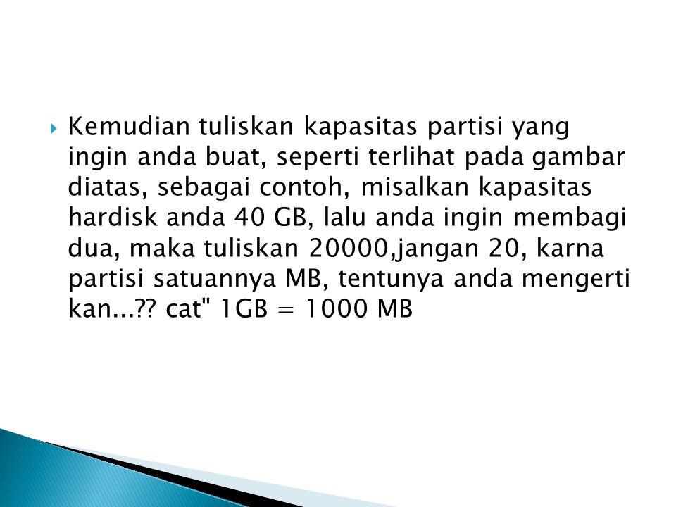  Kemudian tuliskan kapasitas partisi yang ingin anda buat, seperti terlihat pada gambar diatas, sebagai contoh, misalkan kapasitas hardisk anda 40 GB, lalu anda ingin membagi dua, maka tuliskan 20000,jangan 20, karna partisi satuannya MB, tentunya anda mengerti kan... .