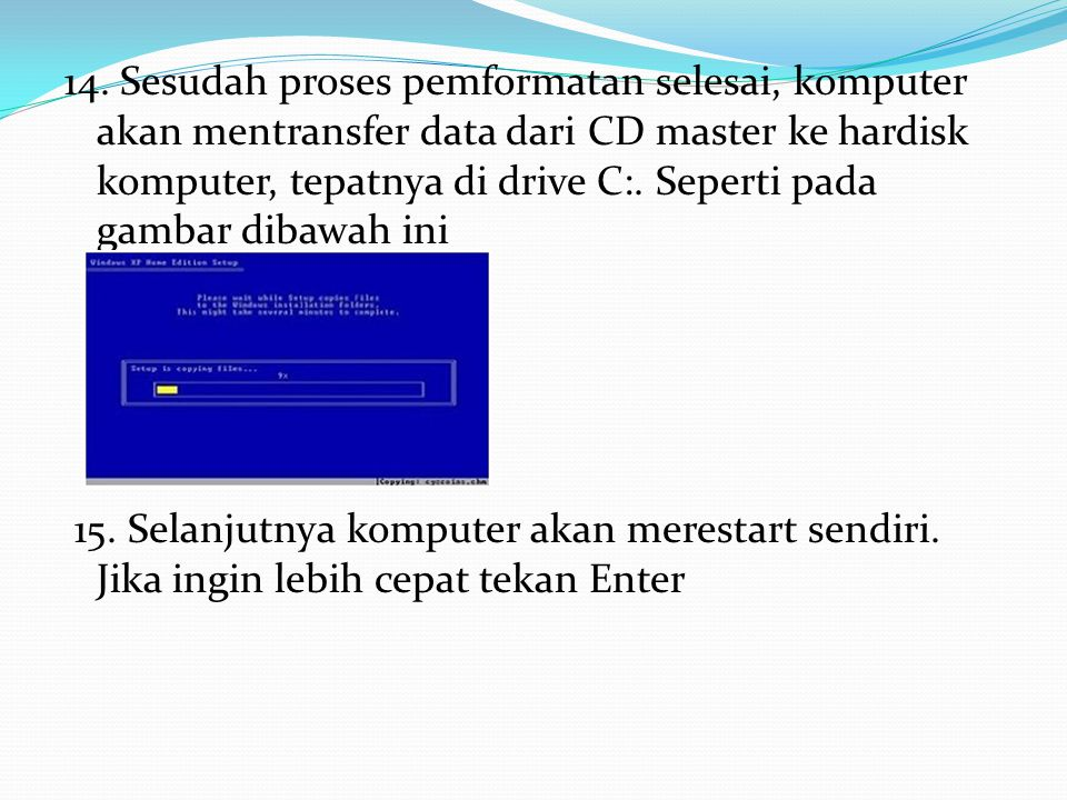 14. Sesudah proses pemformatan selesai, komputer akan mentransfer data dari CD master ke hardisk komputer, tepatnya di drive C:. Seperti pada gambar d
