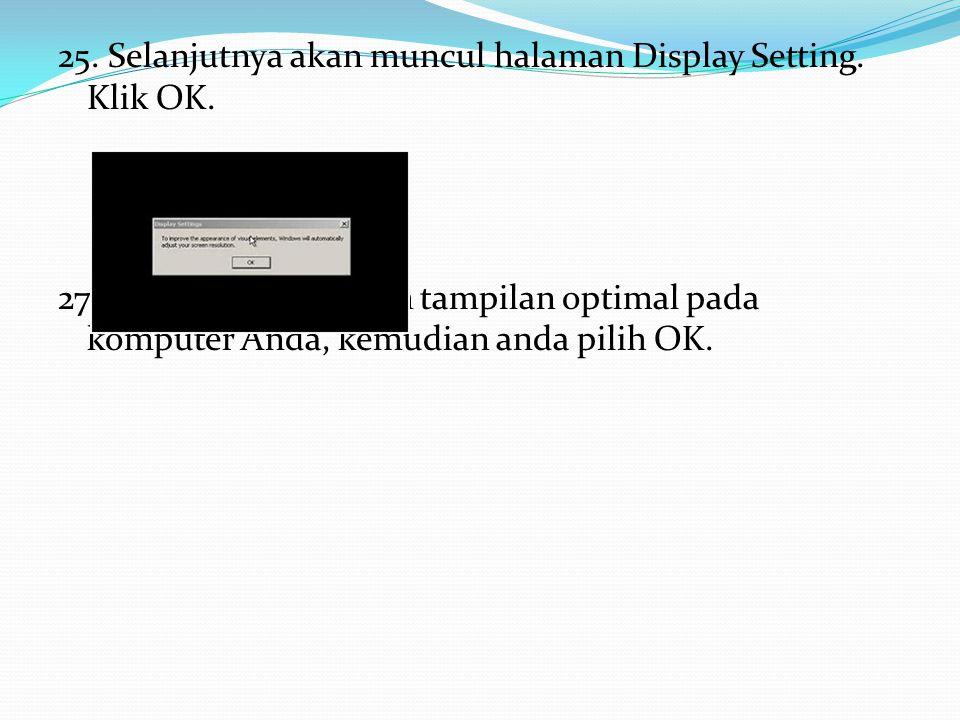 25. Selanjutnya akan muncul halaman Display Setting. Klik OK. 27. Akan memunculkan tampilan optimal pada komputer Anda, kemudian anda pilih OK.