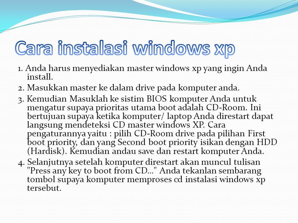 1. Anda harus menyediakan master windows xp yang ingin Anda install. 2. Masukkan master ke dalam drive pada komputer anda. 3. Kemudian Masuklah ke sis