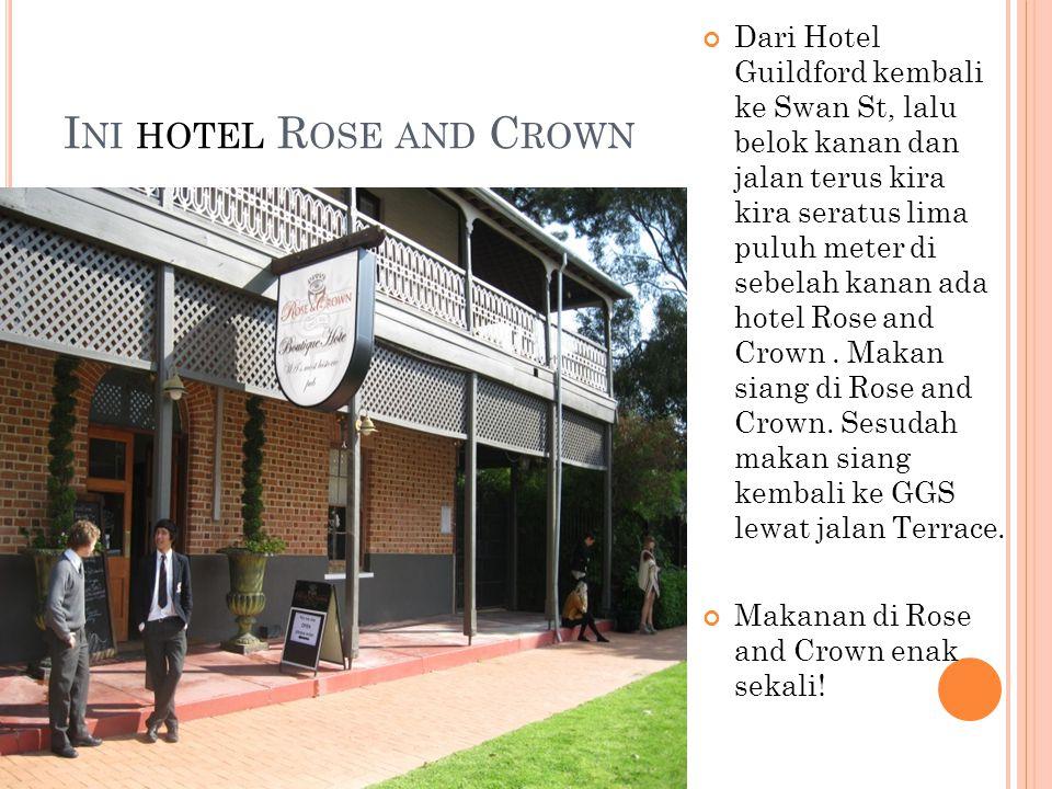 I NI HOTEL R OSE AND C ROWN Dari Hotel Guildford kembali ke Swan St, lalu belok kanan dan jalan terus kira kira seratus lima puluh meter di sebelah kanan ada hotel Rose and Crown.