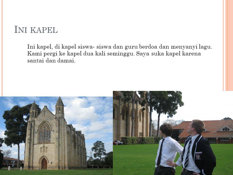 I NI KAPEL Ini kapel, di kapel siswa- siswa dan guru berdoa dan menyanyi lagu. Kami pergi ke kapel dua kali seminggu. Saya suka kapel karena santai da