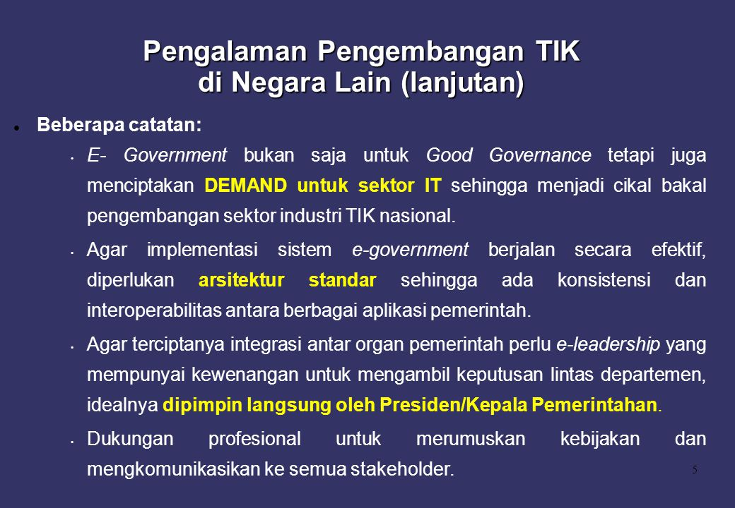 5 Beberapa catatan: E- Government bukan saja untuk Good Governance tetapi juga menciptakan DEMAND untuk sektor IT sehingga menjadi cikal bakal pengemb