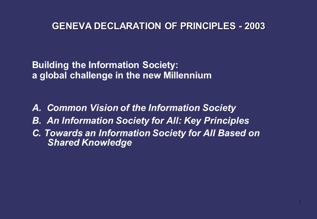 7 GENEVA DECLARATION OF PRINCIPLES - 2003 A. Common Vision of the Information Society B. An Information Society for All: Key Principles C. Towards an