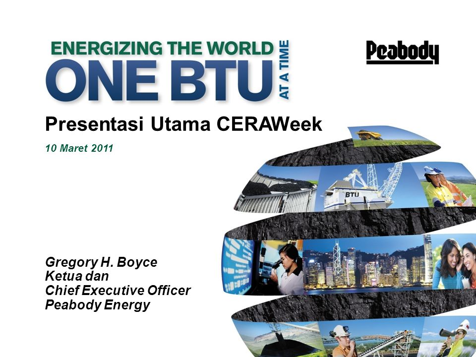 1 Presentasi Utama CERAWeek 10 Maret 2011 Gregory H. Boyce Ketua dan Chief Executive Officer Peabody Energy