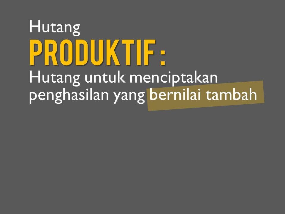 Produktif : Hutang untuk menciptakan Hutang penghasilan yang bernilai tambah