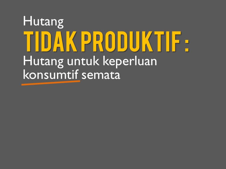 TIDak Produktif : Hutang untuk keperluan konsumtif semata Hutang