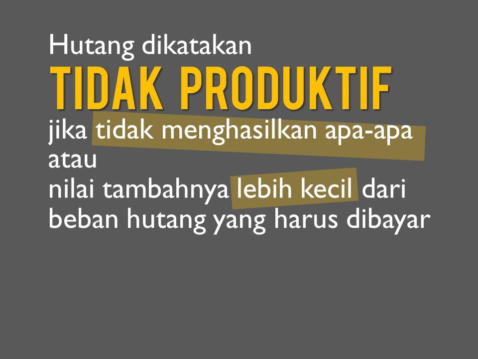 Tidak Produktif jika tidak menghasilkan apa-apa atau Hutang dikatakan nilai tambahnya lebih kecil dari beban hutang yang harus dibayar