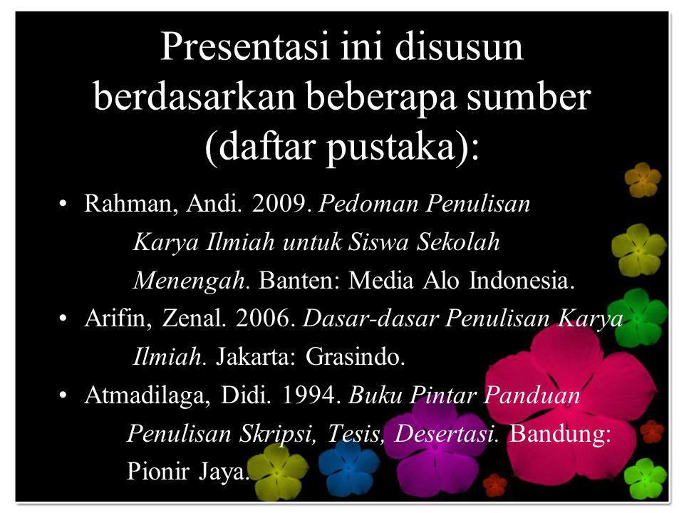 Presentasi ini disusun berdasarkan beberapa sumber (daftar pustaka): Rahman, Andi. 2009. Pedoman Penulisan Karya Ilmiah untuk Siswa Sekolah Menengah.