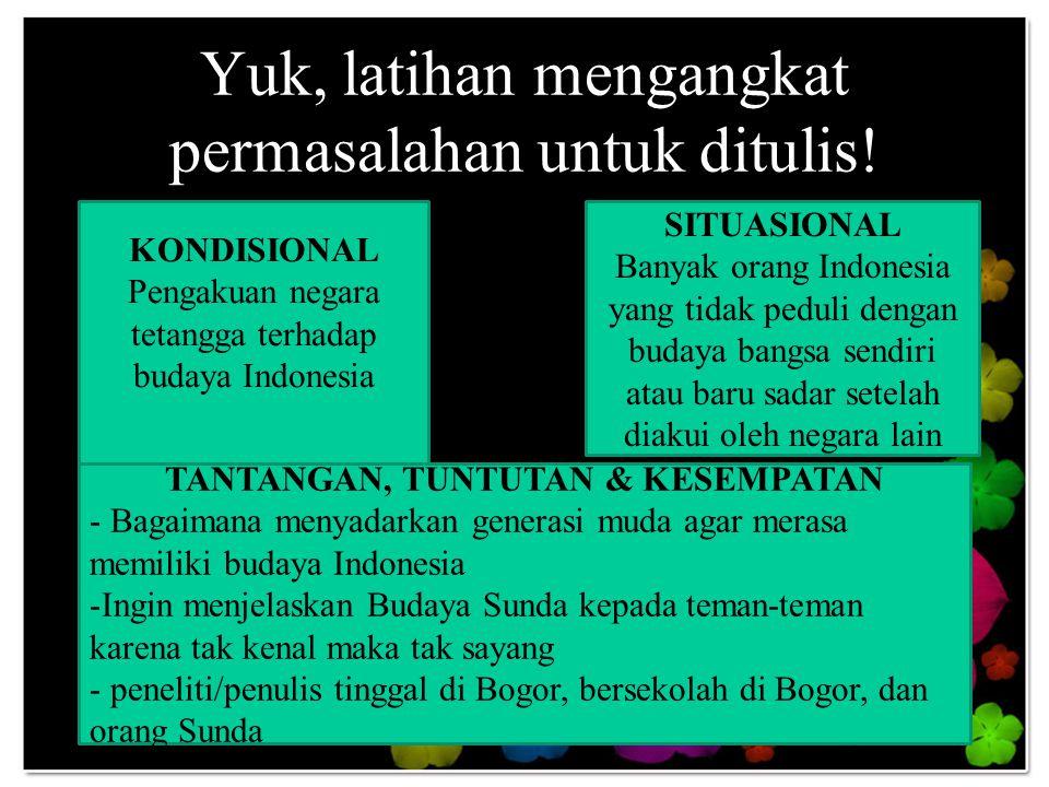 Yuk, latihan mengangkat permasalahan untuk ditulis! KONDISIONAL Pengakuan negara tetangga terhadap budaya Indonesia SITUASIONAL Banyak orang Indonesia