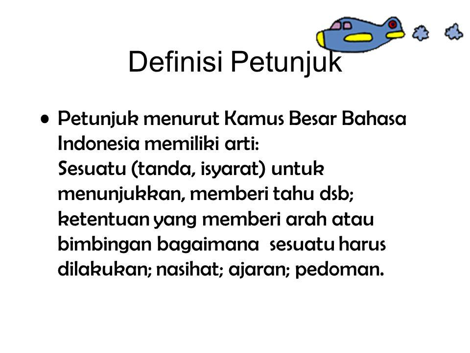 Definisi Petunjuk Petunjuk menurut Kamus Besar Bahasa Indonesia memiliki arti: Sesuatu (tanda, isyarat) untuk menunjukkan, memberi tahu dsb; ketentuan yang memberi arah atau bimbingan bagaimana sesuatu harus dilakukan; nasihat; ajaran; pedoman.