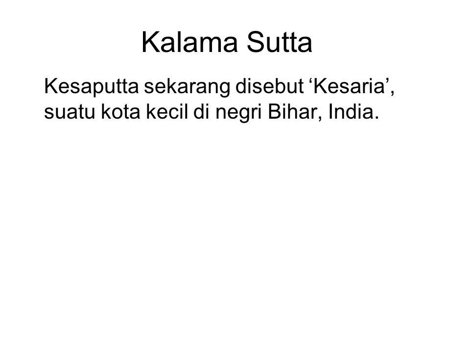 Kalama Sutta Kesaputta sekarang disebut 'Kesaria', suatu kota kecil di negri Bihar, India. A massive stupa was discovered in 1998 which is now thought