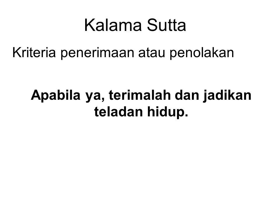 Kalama Sutta Kriteria penerimaan atau penolakan Apabila ya, terimalah dan jadikan teladan hidup.