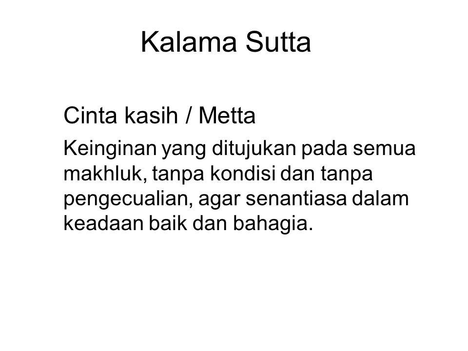 Kalama Sutta Cinta kasih / Metta Keinginan yang ditujukan pada semua makhluk, tanpa kondisi dan tanpa pengecualian, agar senantiasa dalam keadaan baik dan bahagia.