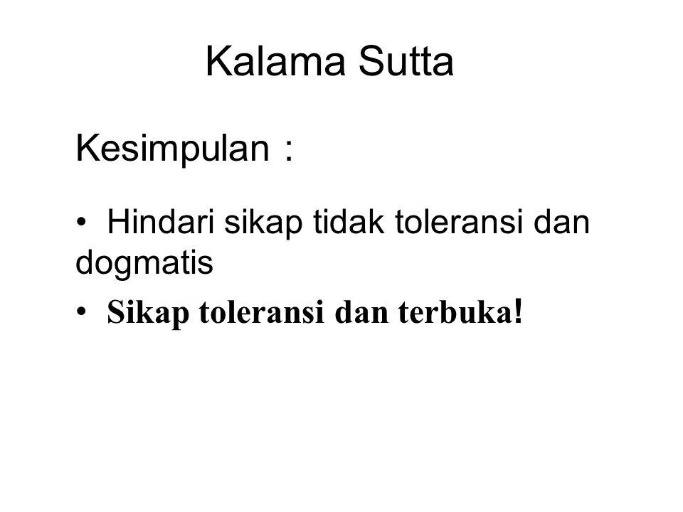 Kalama Sutta Kesimpulan : Hindari sikap tidak toleransi dan dogmatis Sikap toleransi dan terbuka .