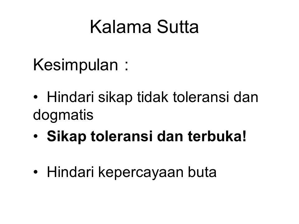 Kalama Sutta Kesimpulan : Hindari sikap tidak toleransi dan dogmatis Sikap toleransi dan terbuka.
