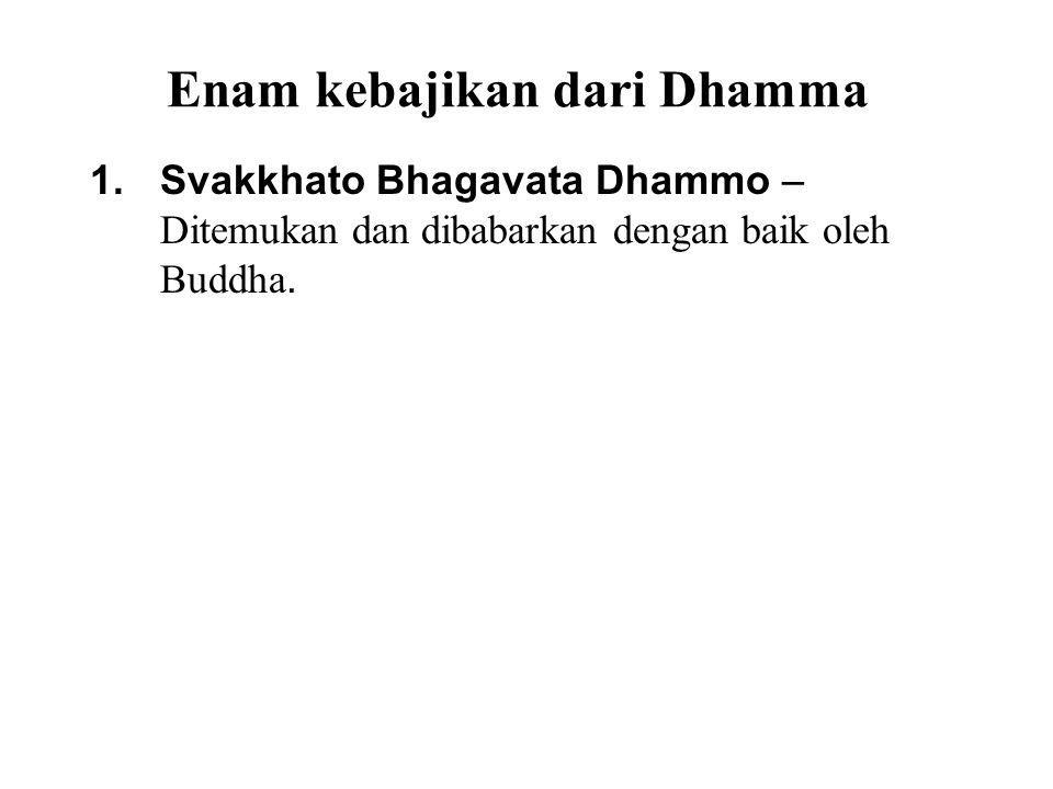 Enam kebajikan dari Dhamma 1.Svakkhato Bhagavata Dhammo – Ditemukan dan dibabarkan dengan baik oleh Buddha. 2.Sanditthiko – Can be directly experience