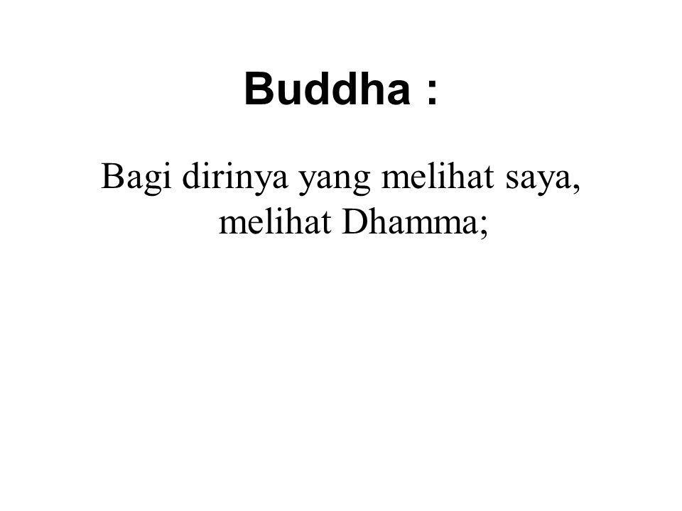Buddha : Bagi dirinya yang melihat saya, melihat Dhamma; He who sees the Dhamma, sees me. Vakkali Sutta SN 22.87