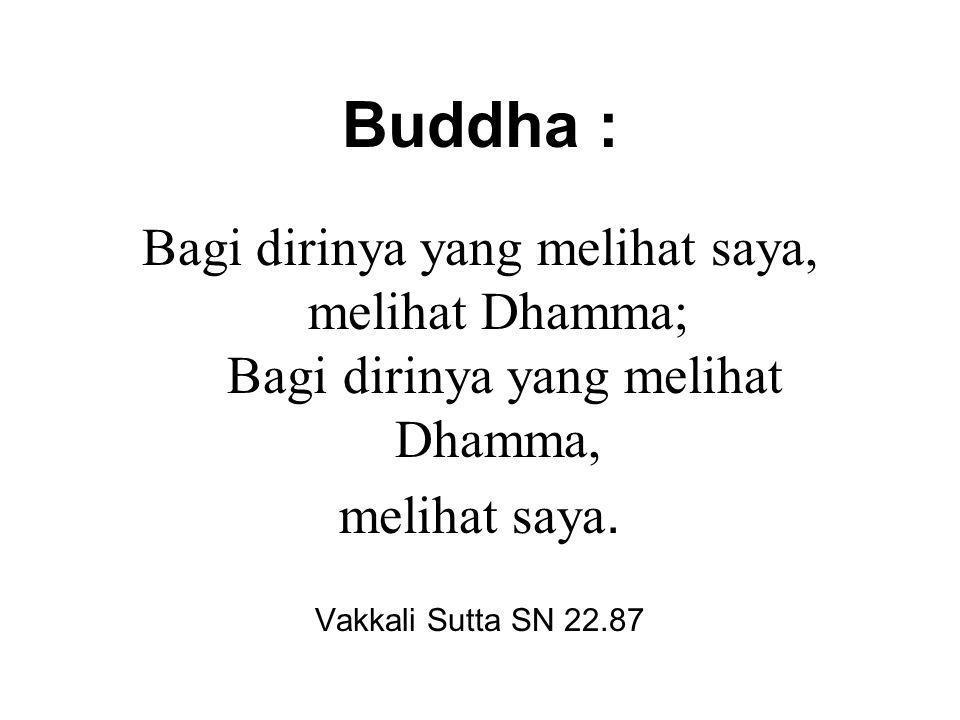 Buddha : Bagi dirinya yang melihat saya, melihat Dhamma; Bagi dirinya yang melihat Dhamma, melihat saya.