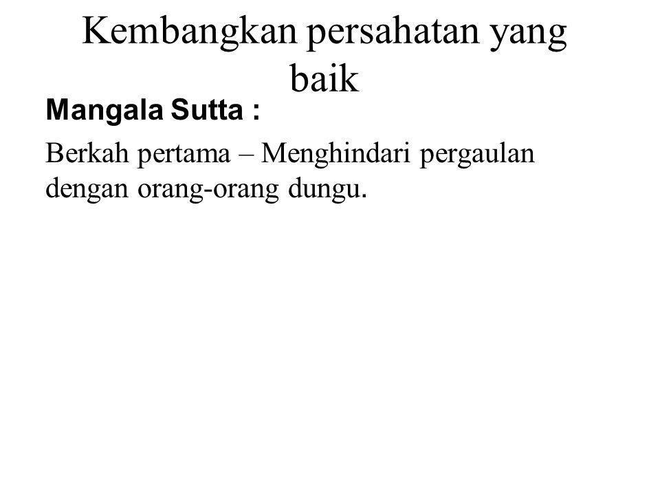 Kembangkan persahatan yang baik Mangala Sutta : Berkah pertama – Menghindari pergaulan dengan orang-orang dungu. 2 nd Blessing – Associate with the wi