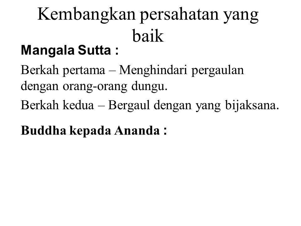 Kembangkan persahatan yang baik Mangala Sutta : Berkah pertama – Menghindari pergaulan dengan orang-orang dungu. Berkah kedua – Bergaul dengan yang bi