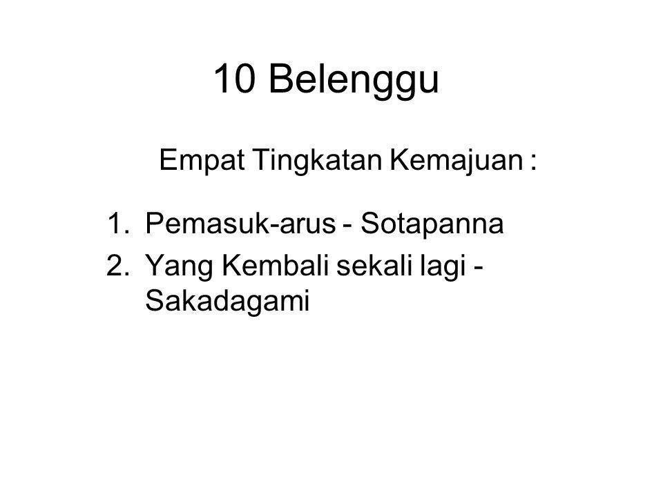 10 Belenggu Empat Tingkatan Kemajuan : 1.Pemasuk-arus - Sotapanna 2.Yang Kembali sekali lagi - Sakadagami 3.Yang tidak kembali lagi - Anagami 4.Yang T